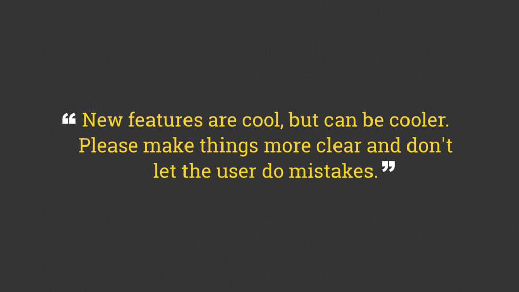New features are cool, but can be cooler. Pleas...
