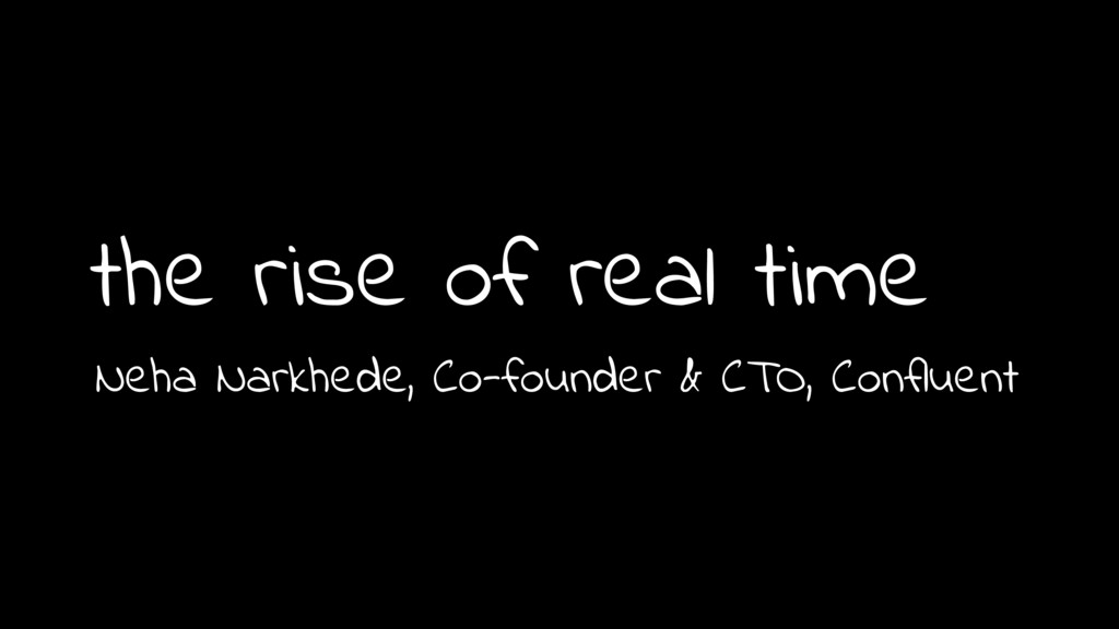 the rise of real time 1 Neha Narkhede, Co-found...