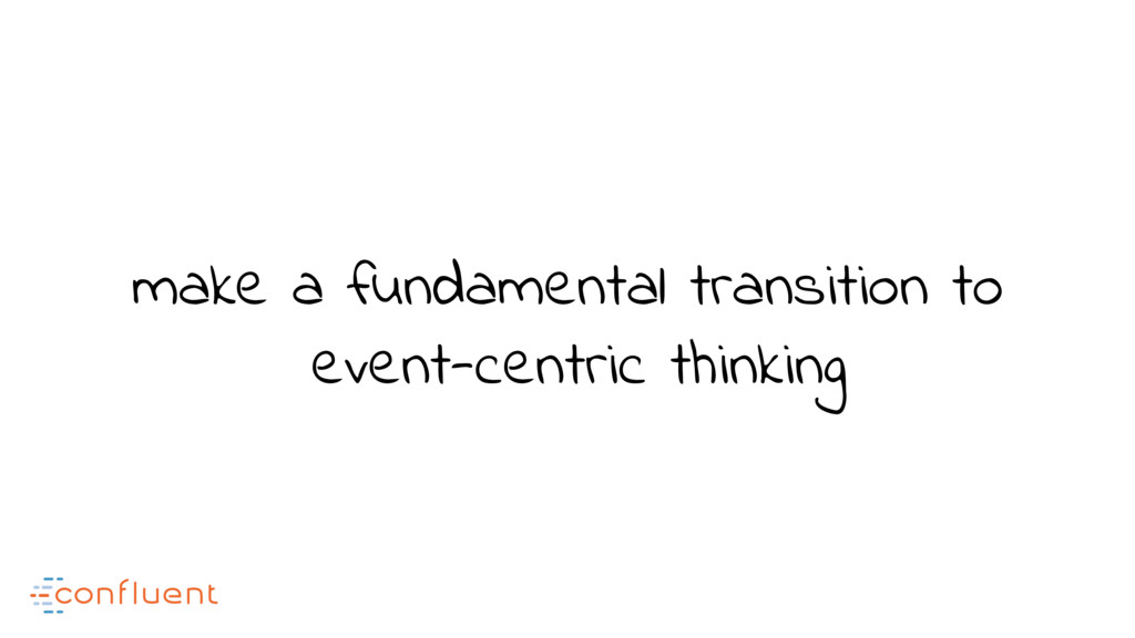 make a fundamental transition to event-centric ...