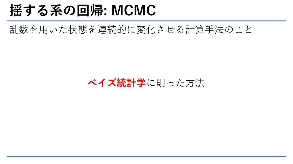 揺する系の回帰: MCMC 乱数を用いた状態を連続的に変化させる計算手法のこと ベイズ統計学に...