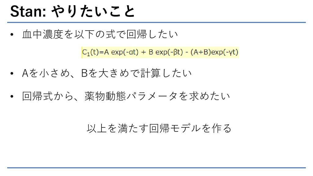 Stan: やりたいこと • 血中濃度を以下の式で回帰したい • Aを小さめ、Bを大きめで計算...