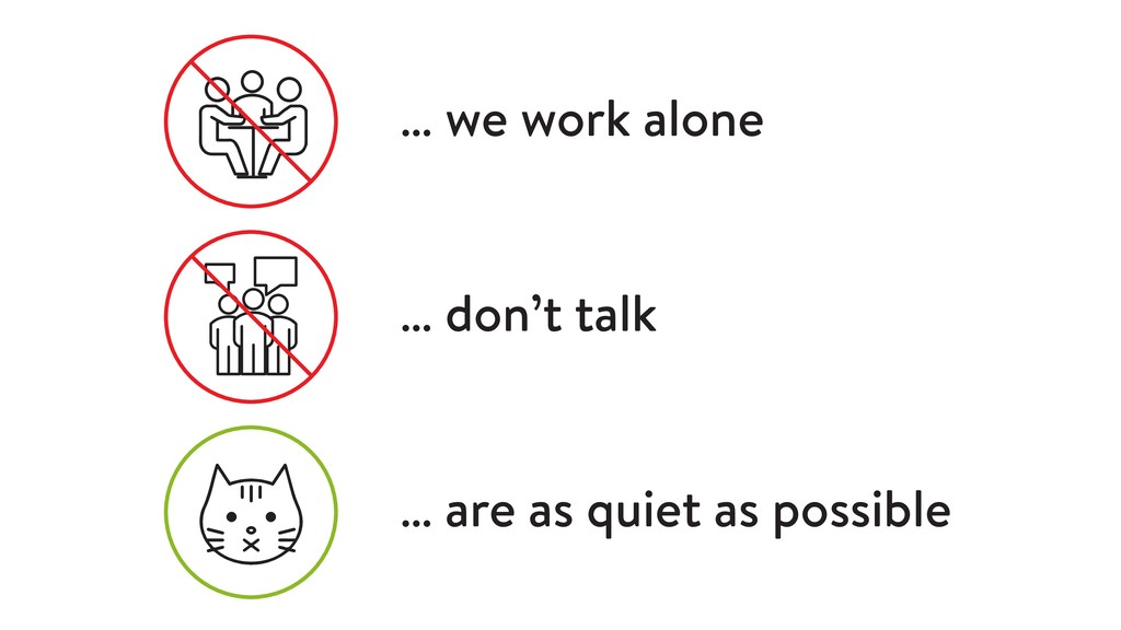 … we work alone … don't talk … are as quiet as ...