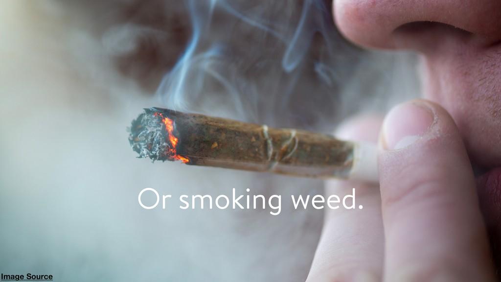 Or smoking weed. Image Source