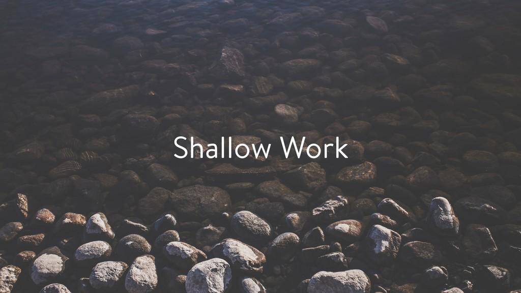 Shallow Work
