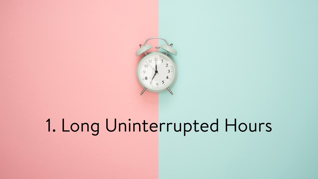 1. Long Uninterrupted Hours