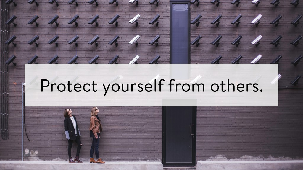 Protect yourself from others.
