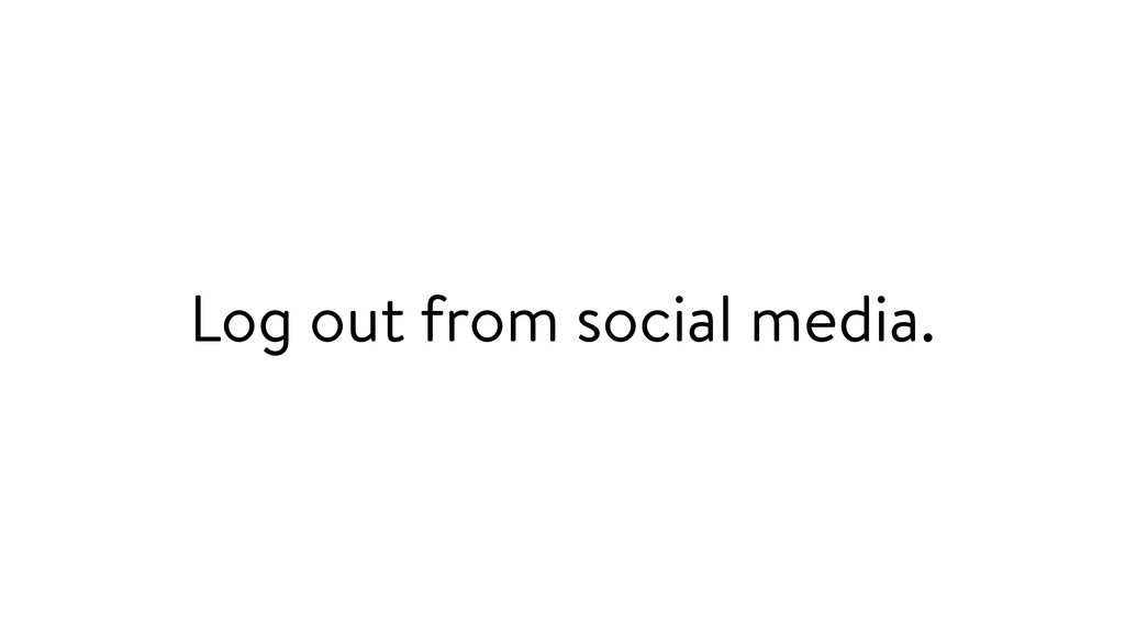 Log out from social media.
