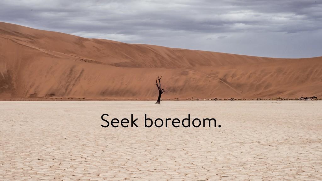 Seek boredom.