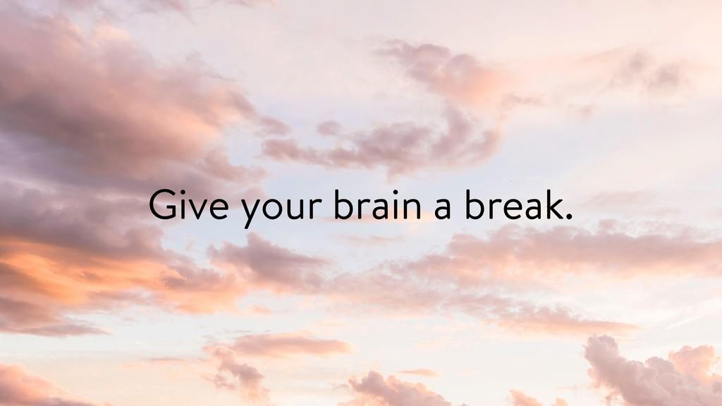 Give your brain a break.