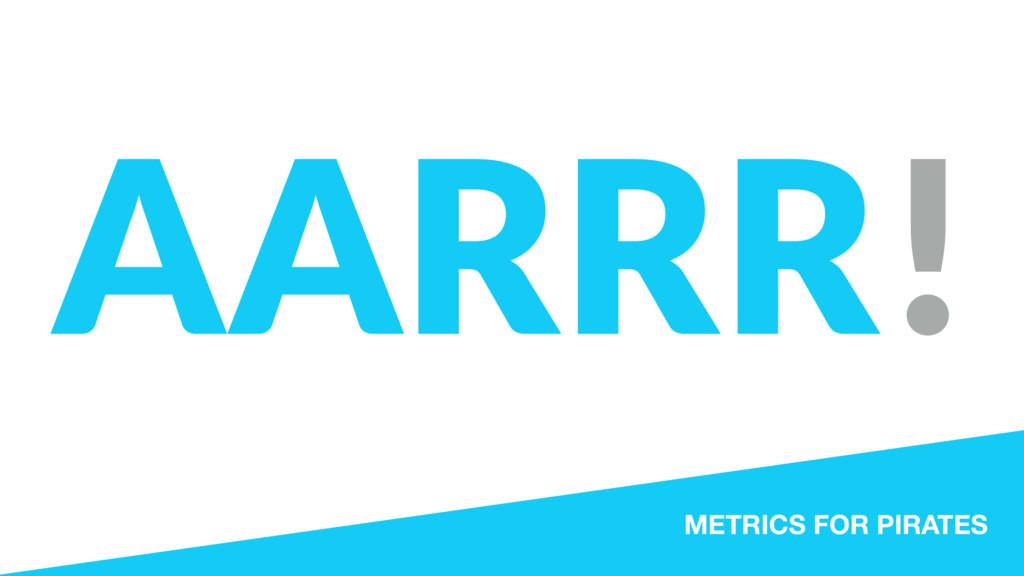 AARRR! METRICS FOR PIRATES