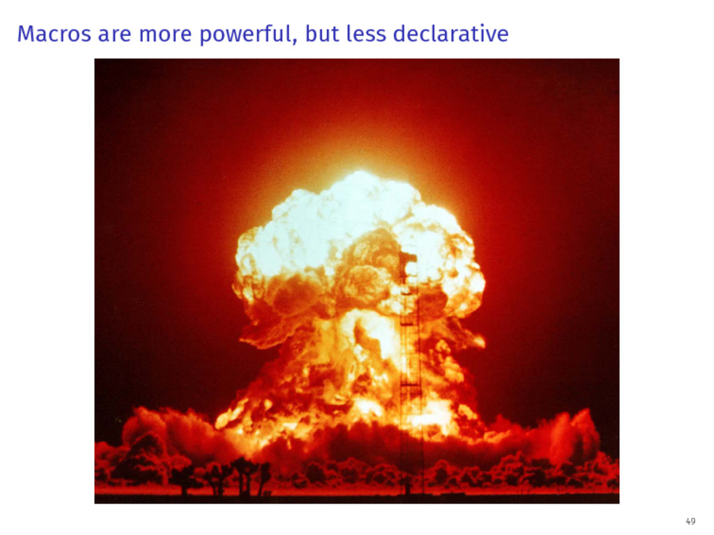 Macros are more powerful, but less declarative ...