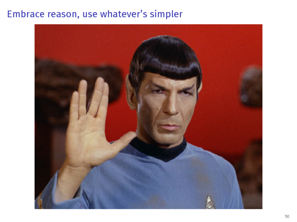 Embrace reason, use whatever's simpler 50