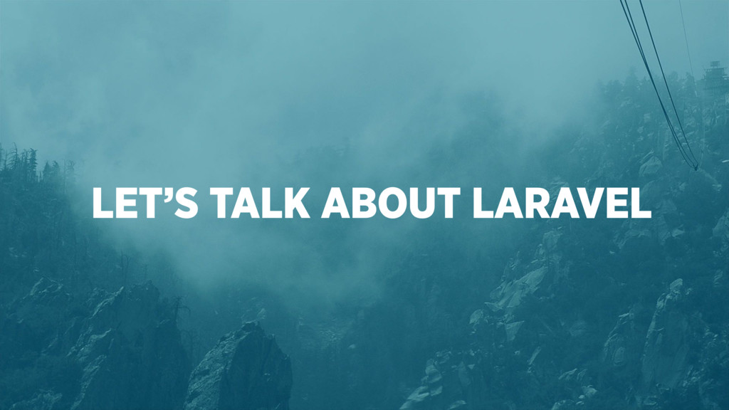 LET'S TALK ABOUT LARAVEL