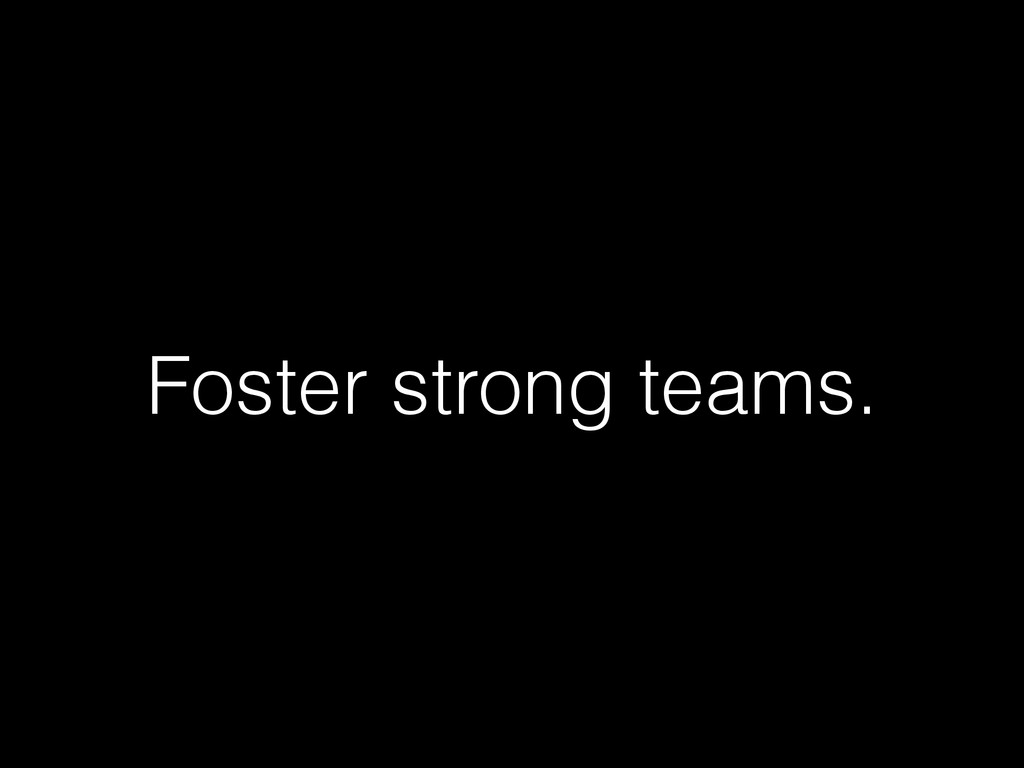Foster strong teams.