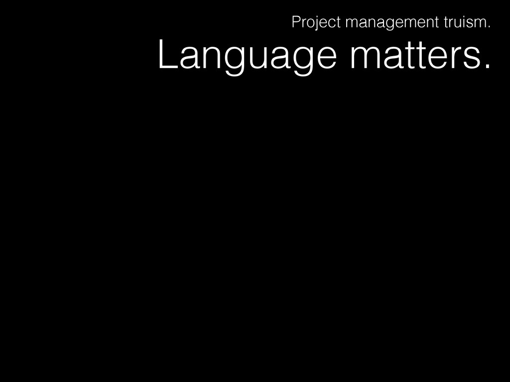 Language matters. Project management truism.