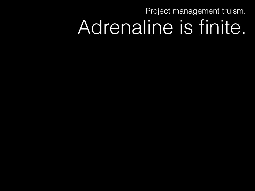 Adrenaline is finite. Project management truism.