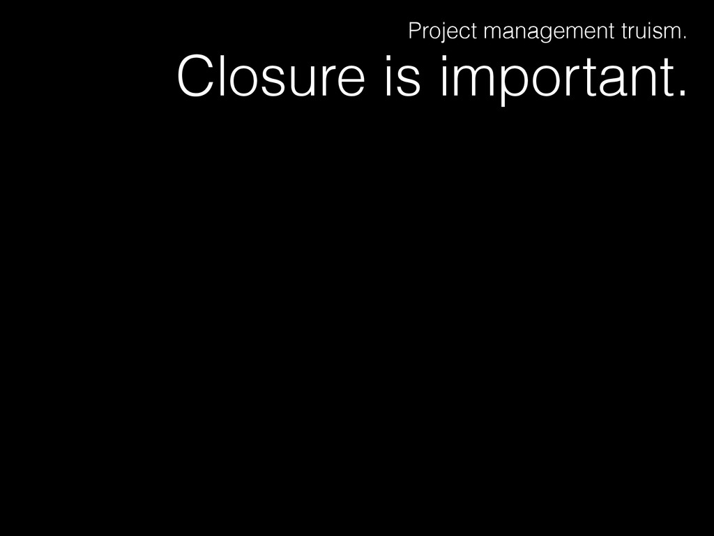 Closure is important. Project management truism.