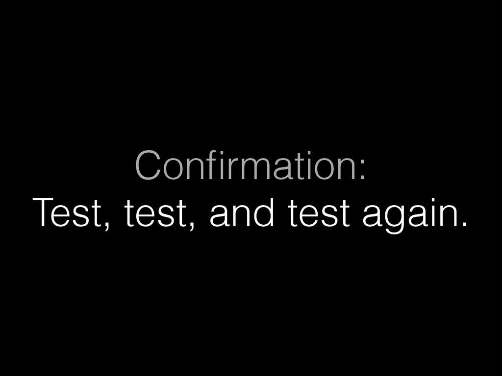 Confirmation: Test, test, and test again.