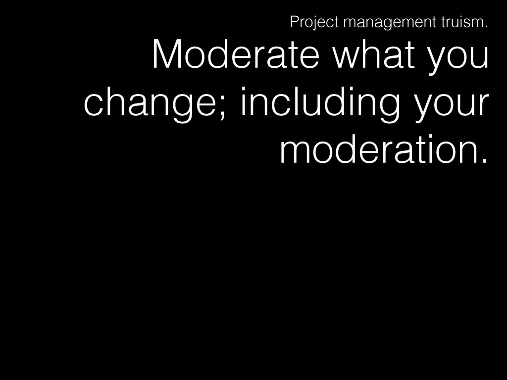 Moderate what you change; including your modera...
