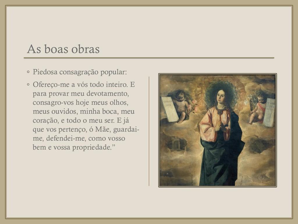 As boas obras ◦ Piedosa consagração popular: ◦ ...