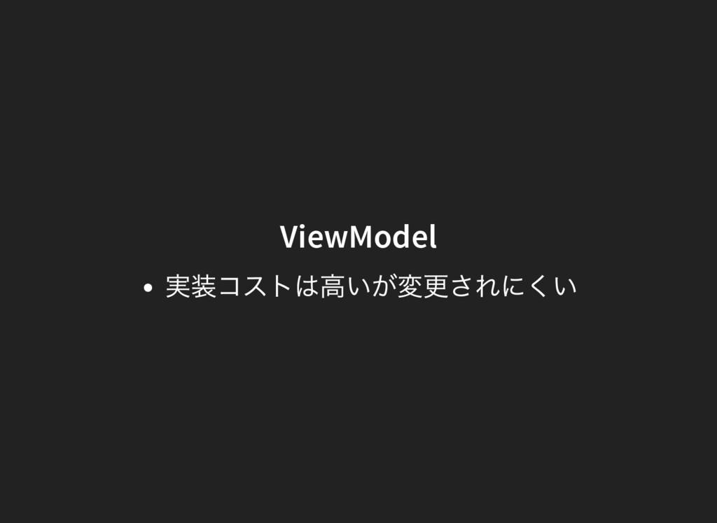 ViewModel 実装コストは高いが変更されにくい