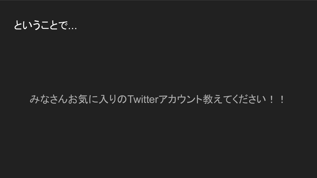 ということで... みなさんお気に入りのTwitterアカウント教えてください!!
