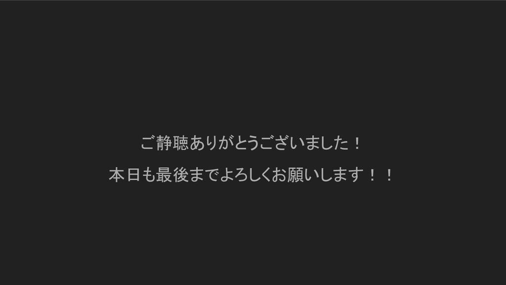 ご静聴ありがとうございました! 本日も最後までよろしくお願いします!!