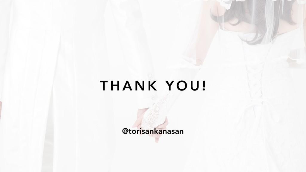 T H A N K Y O U ! @torisankanasan