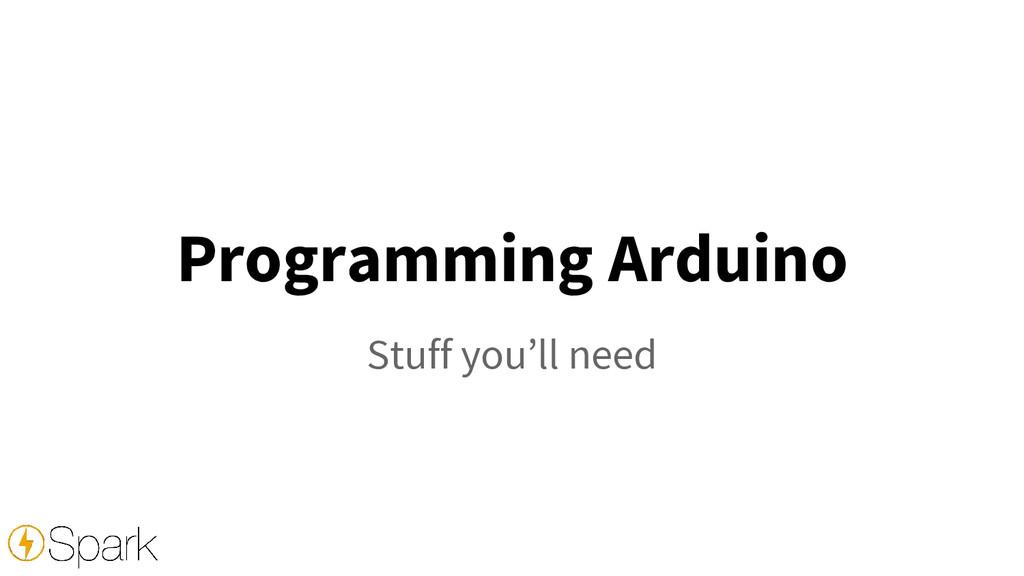 Programming Arduino Stuff you'll need