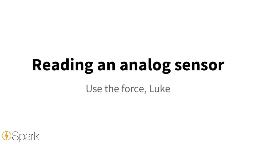 Reading an analog sensor Use the force, Luke