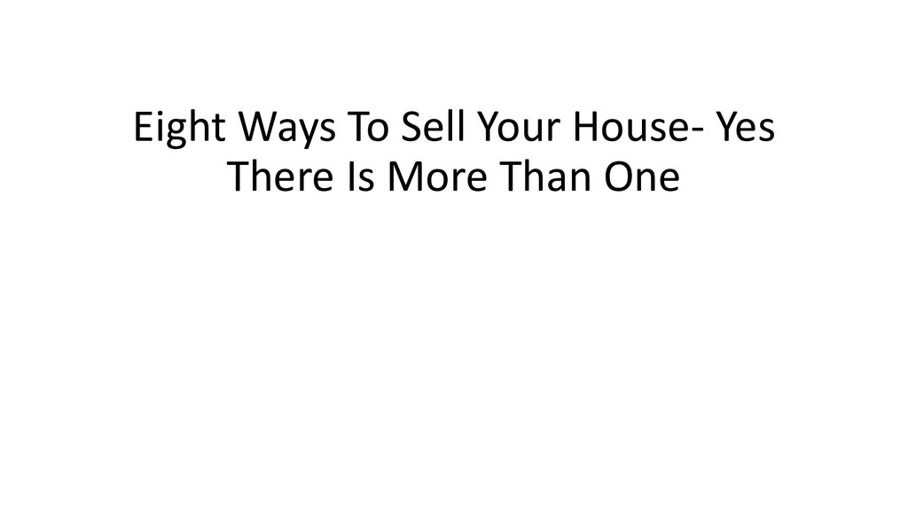 Eight Ways To Sell Your House- Yes There Is Mor...