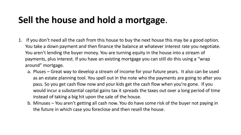 Sell the house and hold a mortgage. 1. If you d...