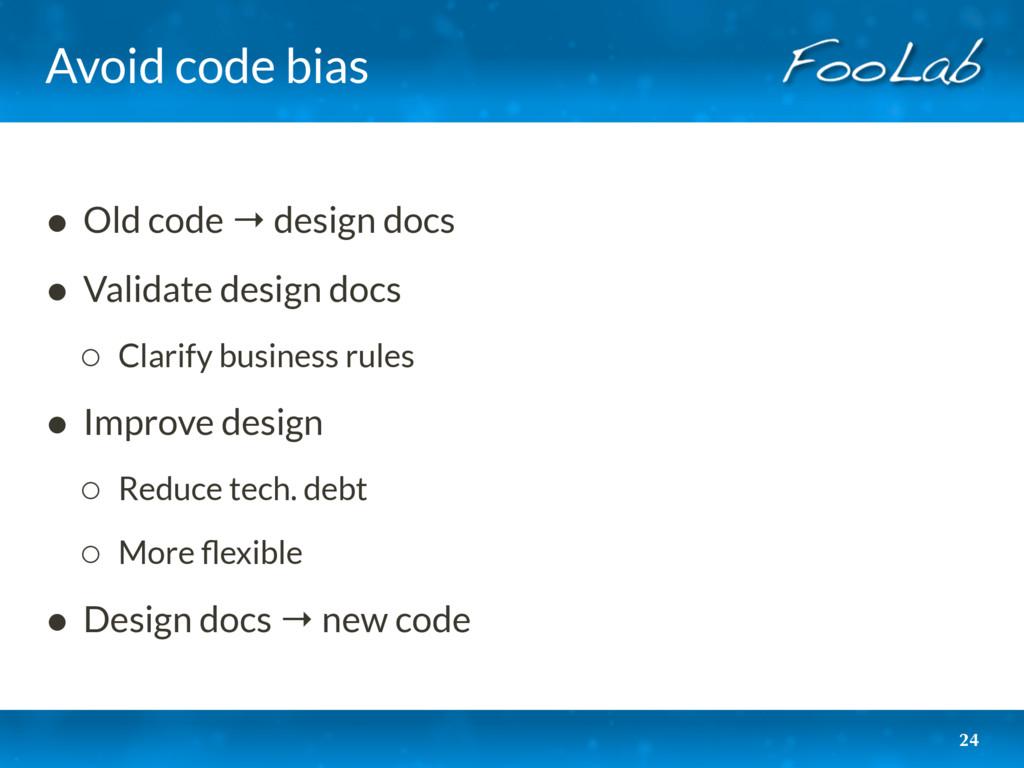 Avoid code bias • Old code → design docs • Vali...