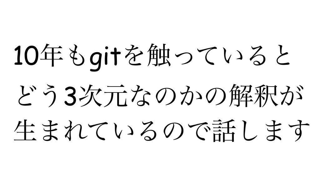 10gitΛ৮͍ͬͯΔͱ Ͳ͏3ݩͳͷ͔ͷղऍ͕ ੜ·Ε͍ͯΔͷͰ͠·͢