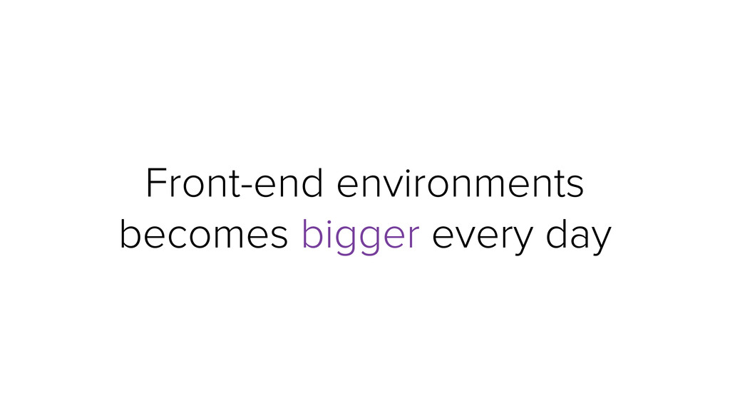 Front-end environments becomes bigger every day