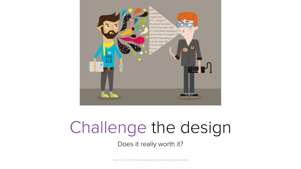 Challenge the design Does it really worth it? I...