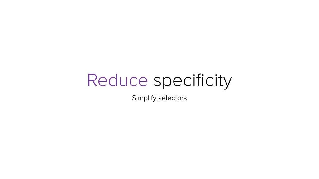 Reduce specificity Simplify selectors