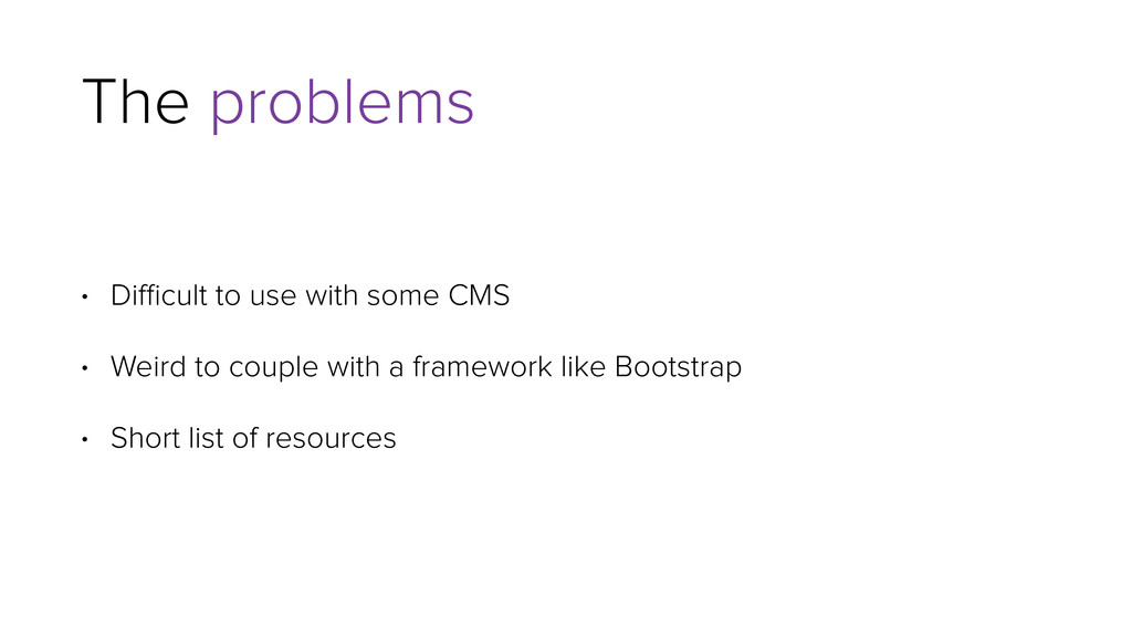 The problems • Difficult to use with some CMS • W...