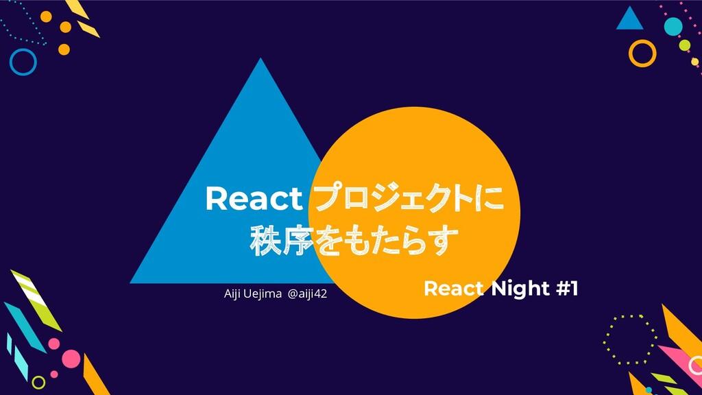 Aiji Uejima @aiji42 React プロジェクトに 秩序をもたらす React...