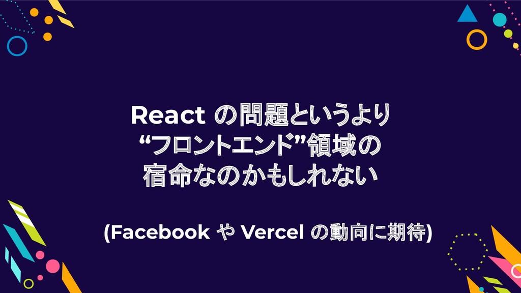 """React の問題というより """"フロントエンド""""領域の 宿命なのかもしれない (Faceboo..."""