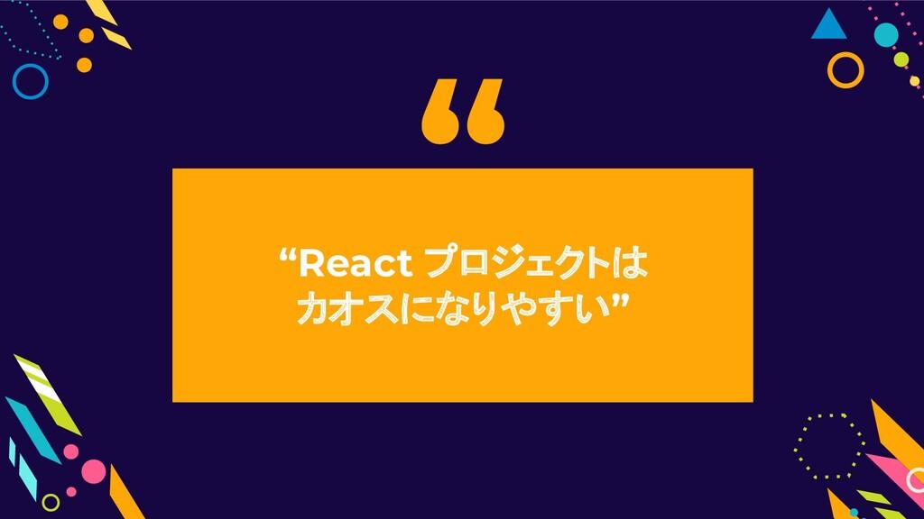 """React プロジェクトは          カオスになりやすい"" """