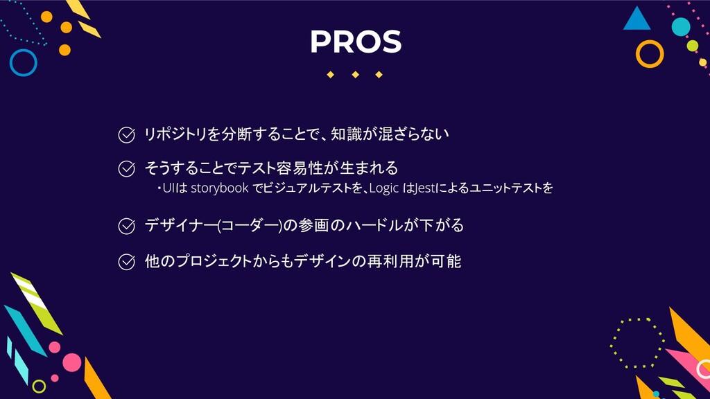 PROS デザイナー コーダー の参画のハードルが下がる リポジトリを分断することで、知識が混...