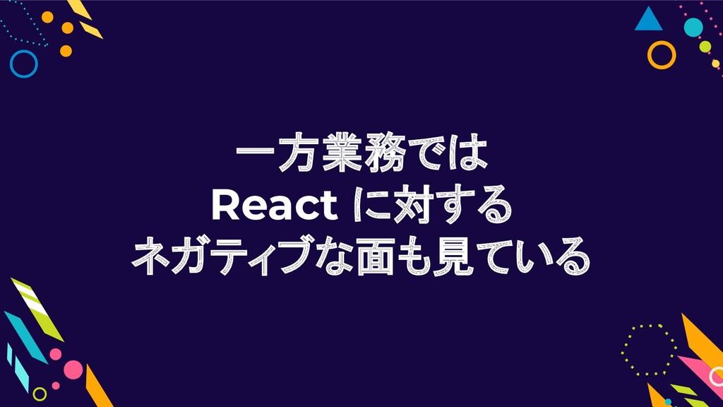 一方業務では React に対する ネガティブな面も見ている