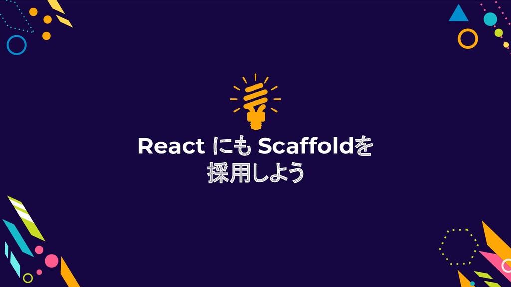 React にも Scaffoldを 採用しよう