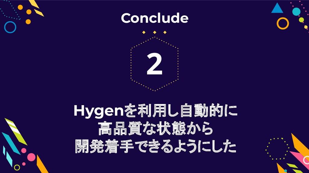 Hygenを利用し自動的に 高品質な状態から 開発着手できるようにした 2 Conclude