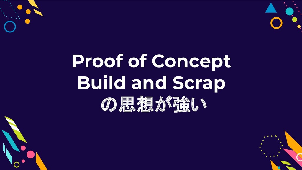 Proof of Concept Build and Scrap の思想が強い