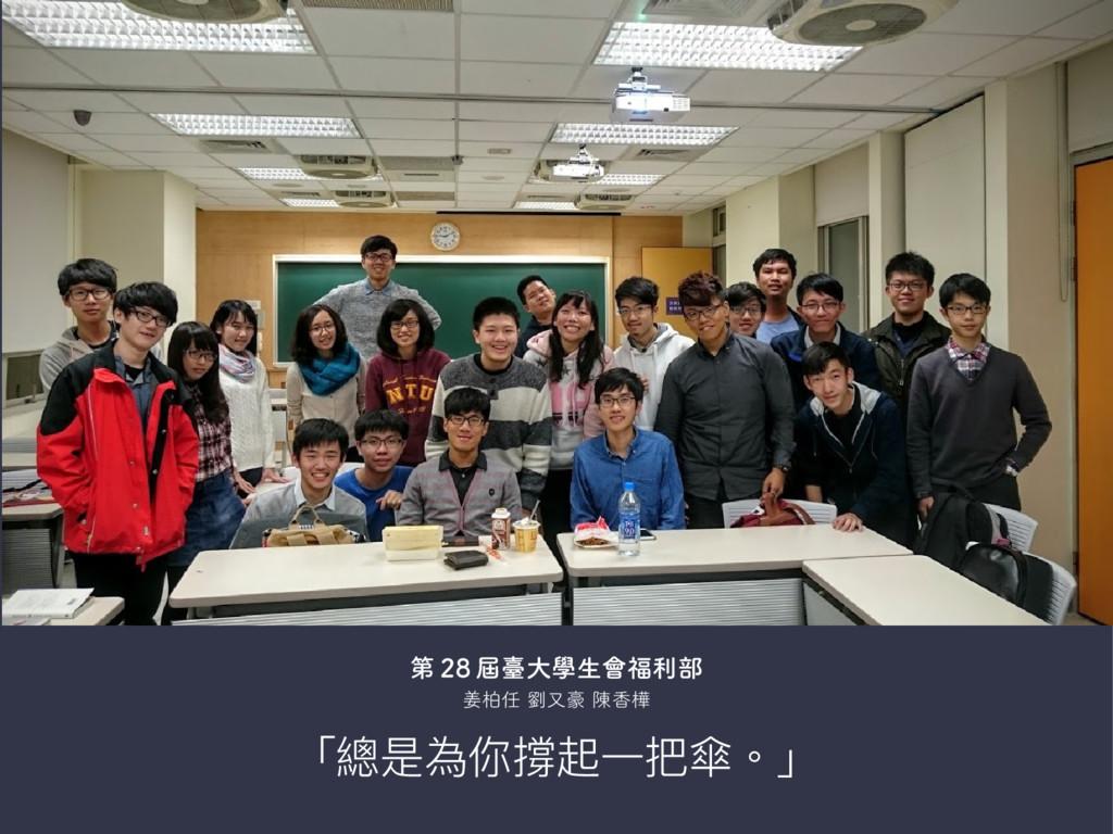 「總是為你撐起一把傘。」 第 28 屆臺大學生會福利部 姜柏任 劉又豪 陳香樺