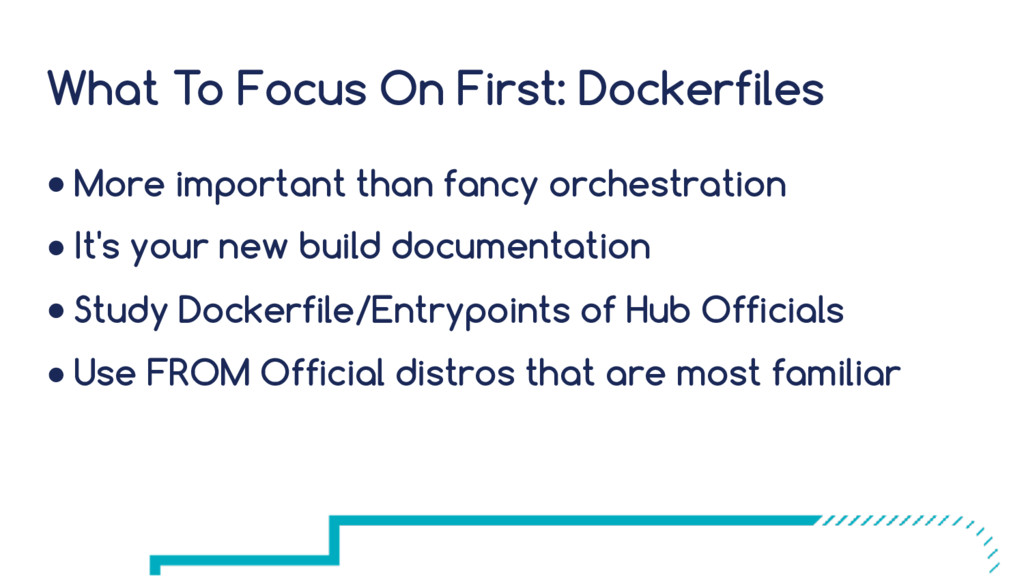 What To Focus On First: Dockerfiles ● More impo...