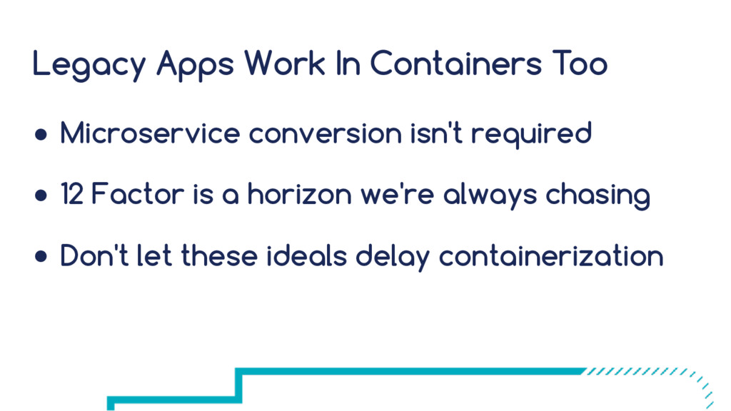 Legacy Apps Work In Containers Too ● Microservi...