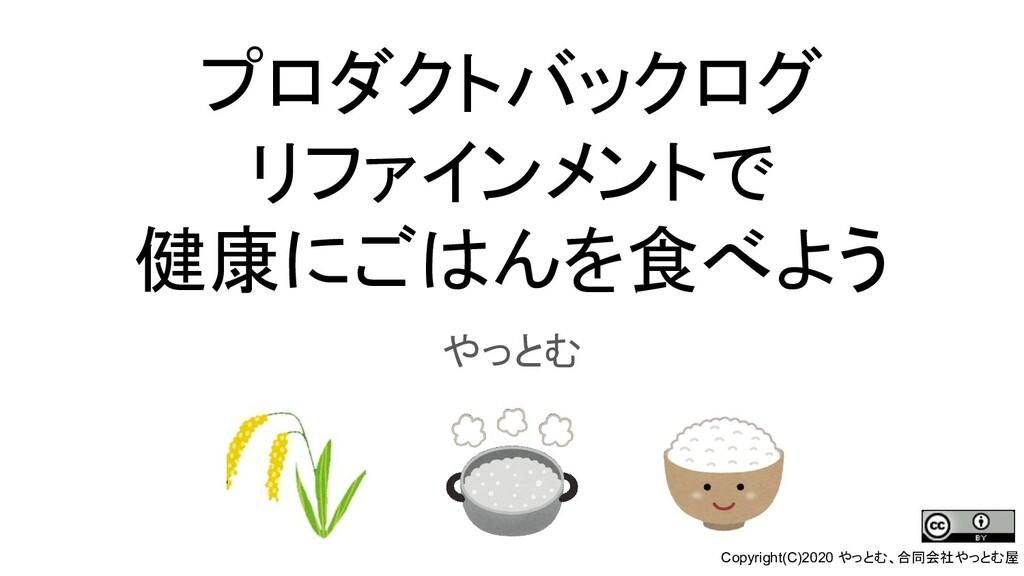 プロダクトバックログ リファインメントで 健康にごはんを食べよう やっとむ Copyright...